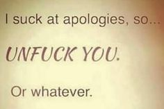 I suck at apologies, so...UNFUCK YOU. Or whatever.