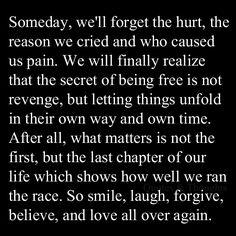 Algún día, vamos a olvidar el dolor, la razón por la que lloramos y que nos causó dolor. Por fin nos daremos cuenta de que el secreto de ser libre no es venganza, sino dejar que las cosas se desarrollan en su propio camino y su propio tiempo. Después de todo, lo que importa no es el primero, pero el último capítulo de nuestra vida lo que demuestra lo bien que corrimos  la carrera. Así que a sonreír, reír, perdonar, creer y amar de nuevo.