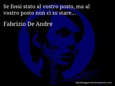 Aforisma di Fabrizio De Andre , Se fossi stato al vostro posto, ma al vostro posto non ci so stare...