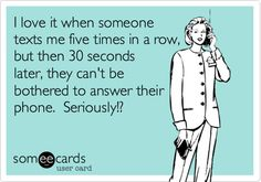 I love it when someone texts me five times in a row, but then 30 seconds later, they can't be bothered to answer their phone. Seriously!?