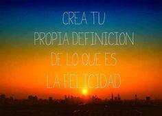 """""""Crea tu propia definición de lo que es la #Felicidad"""" #Citas #Frases"""