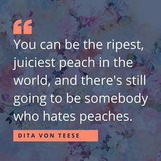 """""""You can be the ripest, juiciest peach in the world, and there's still going to be somebody who hates peaches."""" -Dita Von Teese ---- Inspiring Quotes to Celebrate Women's History Month Inspirational Quotes For Women, Inspiring Quotes About Life, Motivational Quotes, Peach Quote, Woman Quotes, Life Quotes, Womens Month, Good Morning Quotes For Him, History Quotes"""