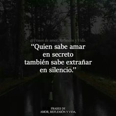Quien sabe amar en secreto también sabe extrañar en silencio.