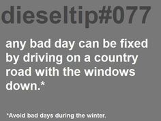 Any bad day can be fixed by driving on a country road with the windows down