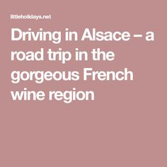 Driving in Alsace – a road trip in the gorgeous French wine region