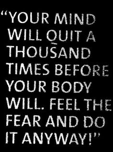 your mind will quit a thousand times before you body will. feel the fear and do it anyway