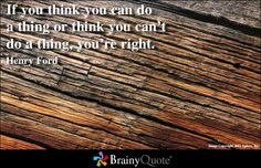 If you think you can do a thing or think you can't do a thing, you're right. - Henry Ford