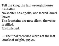Tell the king; the fair wrought house has fallen No shelter has Apollo, nor sacred laurel leaves The fountains are now silent; the voice is stilled. It is finished. — The final recorded words of the last Oracle of Delphi, 395 AD Story Prompts, Writing Prompts, Story Inspiration, Writing Inspiration, Pretty Words, Beautiful Words, Oracle Of Delphi, Gods Not Dead, Poetry Quotes