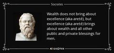 Wealth does not bring about excellence (aka areté), but excellence (aka areté) brings about wealth and all other public and private blessings for men. - Socrates