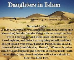 """Aishah (r.a)related """"A woman by the name of Jameelah came to me with her two daughters. She asked me for charity but found nothing with me except a date, which I gave her. She divided it between her two daughters & ate nothing herself; then, she got up and left. After this, the Messenger of Allah (s.a.w) came, so I narrated this story to him; he (s.a.w) said:""""He who is involved (in the responsibility) of (nurturing) daughters & is generous to them, will have them as a fortification..."""