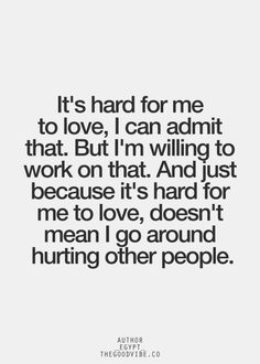 It's hard for me to love, I can admit that.  But I'm willing to work on that.  And just because it's hard for me to love, doesn't mean I go around hurting other people.