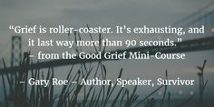 """Grief is roller-coaster. It's exhausting, and it last way more than 90 seconds.""  – from the Good Grief Mini-Course  – Gary Roe – Author, Speaker, Survivor"