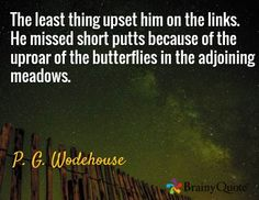 The least thing upset him on the links. He missed short putts because of the uproar of the butterflies in the adjoining meadows. / P. G. Wodehouse