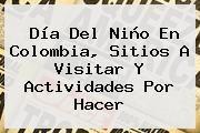 http://tecnoautos.com/wp-content/uploads/imagenes/tendencias/thumbs/dia-del-nino-en-colombia-sitios-a-visitar-y-actividades-por-hacer.jpg Día del Niño. Día del Niño en Colombia, sitios a visitar y actividades por hacer, Enlaces, Imágenes, Videos y Tweets - http://tecnoautos.com/actualidad/dia-del-nino-dia-del-nino-en-colombia-sitios-a-visitar-y-actividades-por-hacer/