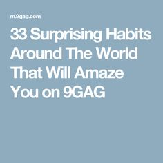 33 Surprising Habits Around The World That Will Amaze You on 9GAG