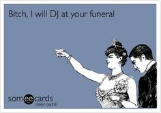 I want someone to DJ at my funeral.