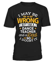 Dance Teacher Dad Shirt I May Be Wrong Daddy Gift T-Shirt - Limited Edition