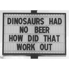 """Dinosaurs had not beer. How did that work out? #beer #beerhumor #beerquotes - Tap the link to see more awesome stuff! 15% Off with code """"Drink1"""""""