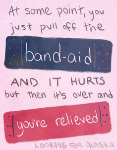 at some point, you just pull off the band aid, and it hurts, but then it's over and you're relieved. - looking for alaska by john green