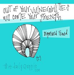 Out of your vulnerabilities will come your strength. [Sigmund Freud]