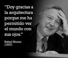 """""""Doy gracias a la arquitectura porque me ha permitido ver el mundo con sus ojos"""" (Rafael Moneo)"""