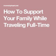 How To Support Your Family While Traveling Full-Time