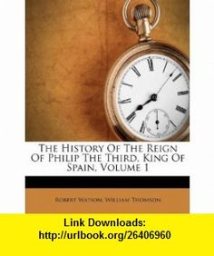 The History Of The Reign Of Philip The Third, King Of Spain, Volume 1 (9781174714047) Robert Watson, William Thomson , ISBN-10: 1174714042  , ISBN-13: 978-1174714047 ,  , tutorials , pdf , ebook , torrent , downloads , rapidshare , filesonic , hotfile , megaupload , fileserve