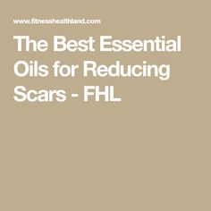 The Best Essential Oils for Reducing Scars - FHL