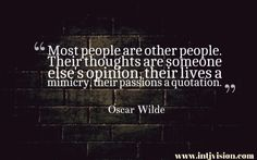 """Most people are other people. Their thoughts are someone else's opinion, their lives a mimicry, their passions a quotation."" -Oscar Wilde"