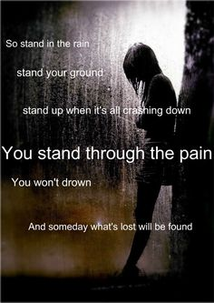 Stand in the rain stan your ground stand up when its all crashing down you stand in through the pain you wot drown stand in the rain.  So inspring!! :D