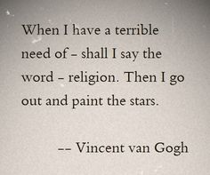 I can't paint, but I can let the stars paint themselves into me. That is all the religion I will ever need.