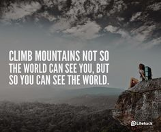 """10 Sentences that Can Change Your Life - """"Climb mountains not so the world can see you, but so you can see the world."""""""