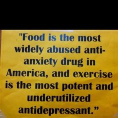 "Fit Motivation: ""Food is the most widely abused anti-anxiety drug in America, and exercise is the most potent and underutilized antidepressant. Great Quotes, Quotes To Live By, Me Quotes, Inspirational Quotes, Motivational Quotes, Motivational Thoughts, Food Quotes, Short Quotes, Quotable Quotes"