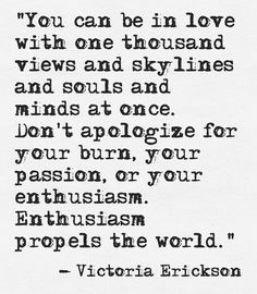 """Don't apologize...Enthusiasm propels the world."" ~Victoria Erickson"