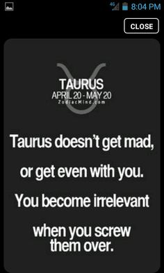 Taurus- don't get mad or get even. You become irrelevant.