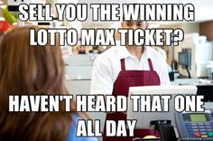 SELL YOU THE WINNING LOTTO MAX TICKET? HAVEN'T HEARD THAT ON - Condescending Cashier Male