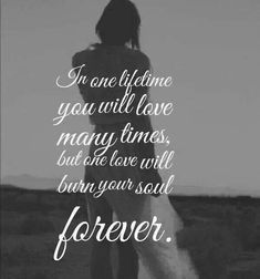 In one lifetime you will love many times, but one love will burn your soul forever.