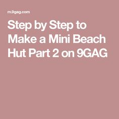 Step by Step to Make a Mini Beach Hut Part 2 on 9GAG