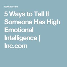 5 Ways to Tell If Someone Has High Emotional Intelligence | Inc.com