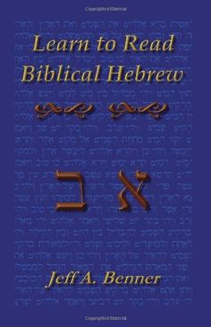 Learn to Read Biblical Hebrew: A Guide To Learning The Hebrew Alphabet, Vocabulary And Sentence Structure Of The Hebrew Bible by Jeff A. Benner