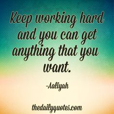 Keep working hard and you can get anything that you want. - Aaliyah