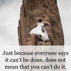 Just because everyone says it can't be done, does not mean that you can't do it.