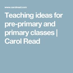 Teaching ideas for pre-primary and primary classes | Carol Read