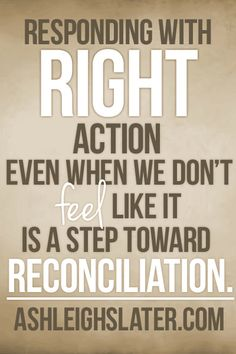 Responding with right action even when we don't feel like it is a step toward reconciliation in our marriages and in our other relationships.