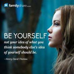 Be yourself not your idea of what you think somebody else's idea of yourself should be. - Henry David Thoreau