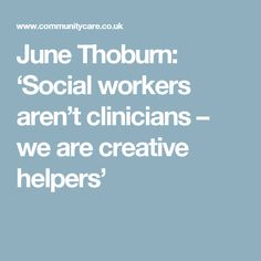 """June Thoburn: 'Social workers aren't clinicians – we are creative helpers. """"To me, social work is an art and you have to be flexible, creative and use a range of methods. You engage with the person you're going to help and think, okay, what's going to work here?""""  """"Although my training couldn't have been more psychodynamic, it was underpinned by this approach that says 'you are the servant of your clients'"""