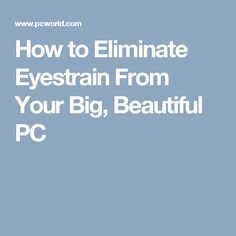 How to Eliminate Eyestrain From Your Big, Beautiful PC