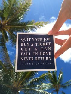 Quit your job, buy a ticket, get a tan, fall in love, never return... someday