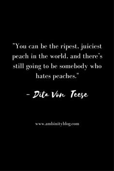 You can be the ripest, juiciest peach in the world, and there's still going to be somebody who hates peaches. = Dita Von Teese