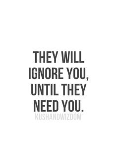 THEY WILL IGNORE YOU, UNTIL THEY NEED YOU.                              …